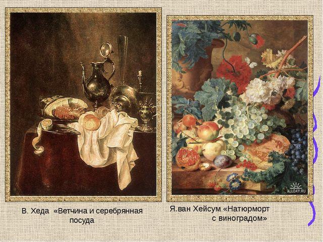 В. Хеда «Ветчина и серебрянная посуда Я.ван Хейсум «Натюрморт с виноградом»