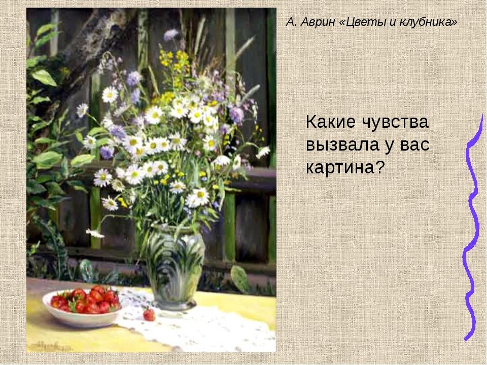 А. Аврин «Цветы и клубника» Какие чувства вызвала у вас картина?