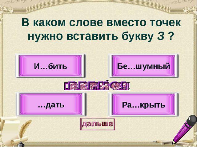 И…бить …дать Бе…шумный Ра…крыть В каком слове вместо точек нужно вставить бук...