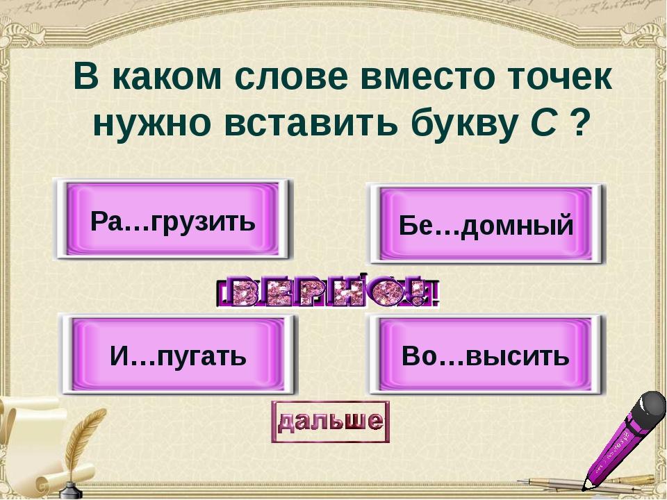 И…пугать Во…высить Бе…домный Ра…грузить В каком слове вместо точек нужно вста...