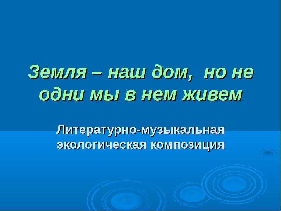 Земля – наш дом, но не одни мы в нем живем Литературно-музыкальная экологичес...