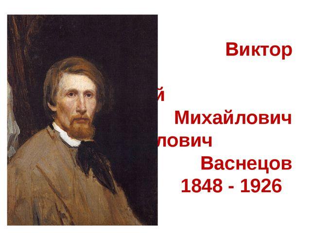 Виктор Михай Михайлович Михайлович Васнецов 1848 - 1926