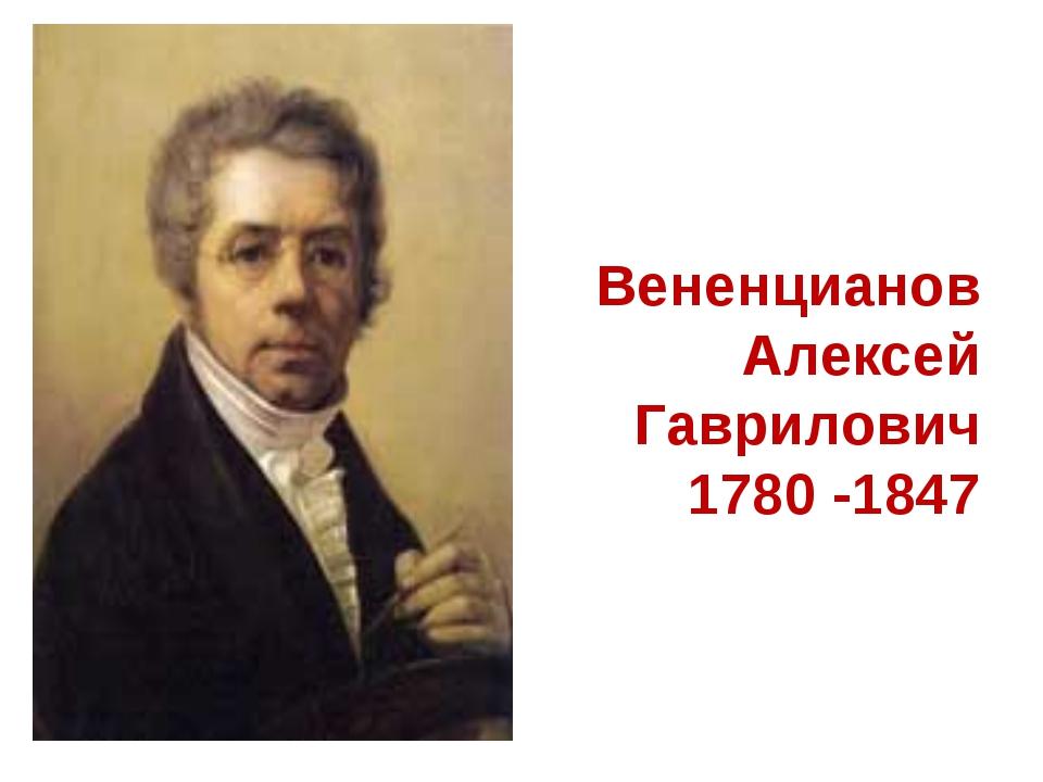 Вененцианов Алексей Гаврилович 1780 -1847