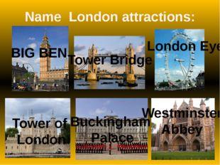 Name London attractions: BIG BEN Tower Bridge London Eye Tower of London Buck