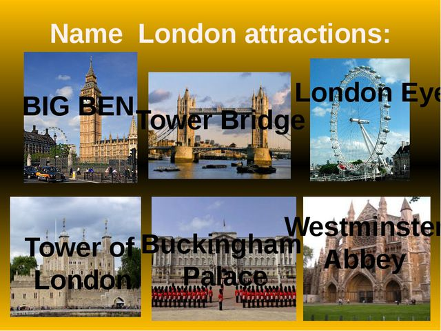 Name London attractions: BIG BEN Tower Bridge London Eye Tower of London Buck...