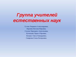 Группа учителей естественных наук Гусева Людмила Александровна, Варгина Натал