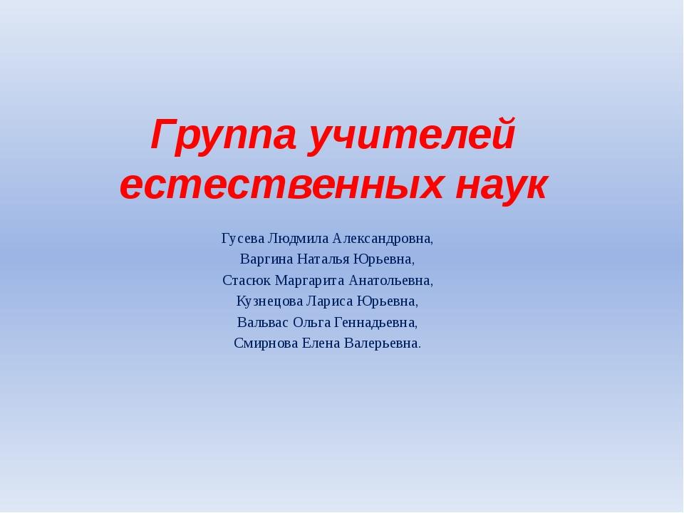 Группа учителей естественных наук Гусева Людмила Александровна, Варгина Натал...
