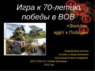 Игра к 70-летию победы в ВОВ «Эшелон идёт к Победе» Разработала учитель истор