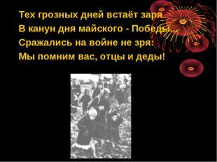 Тех грозных дней встаёт заря В канун дня майского - Победы... Сражались на во