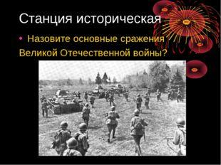 Станция историческая Назовите основные сражения Великой Отечественной войны?