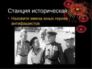 Станция историческая Назовите имена юных героев антифашистов
