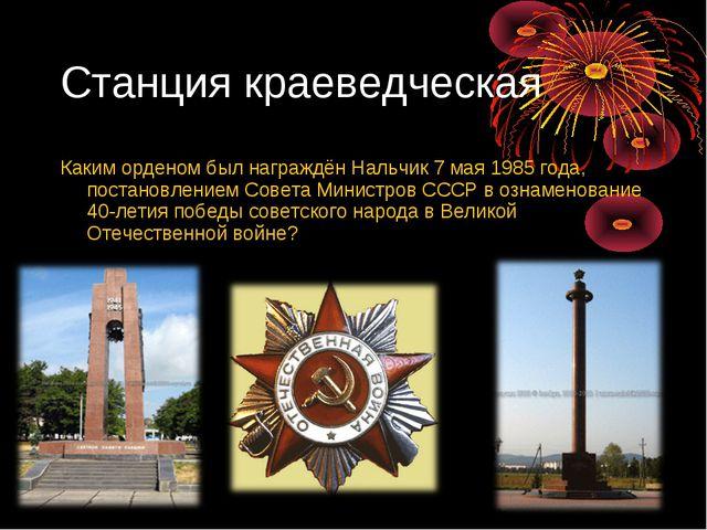 Каким орденом был награждён Нальчик 7 мая 1985 года, постановлением Совета Ми...