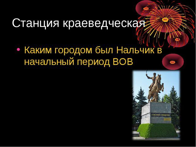 Станция краеведческая Каким городом был Нальчик в начальный период ВОВ в годы...