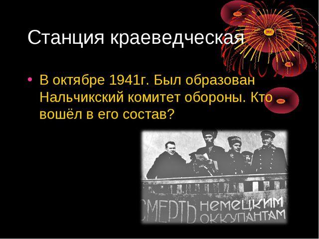 Станция краеведческая В октябре 1941г. Был образован Нальчикский комитет обор...