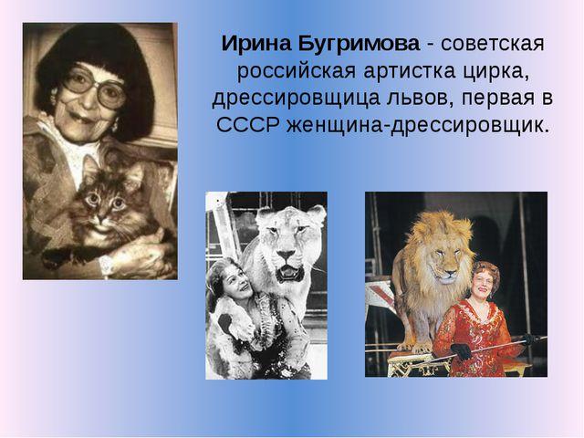 Ирина Бугримова - советская российская артистка цирка, дрессировщица львов, п...