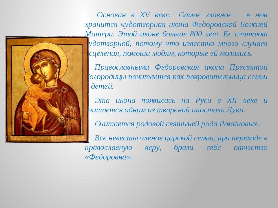 Основан в XV веке. Самое главное – в нем хранится чудотворная икона Федоров...