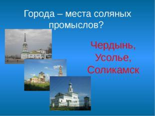 Города – места соляных промыслов? Чердынь, Усолье, Соликамск