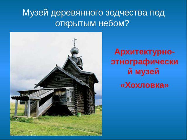 Музей деревянного зодчества под открытым небом? Архитектурно-этнографический...