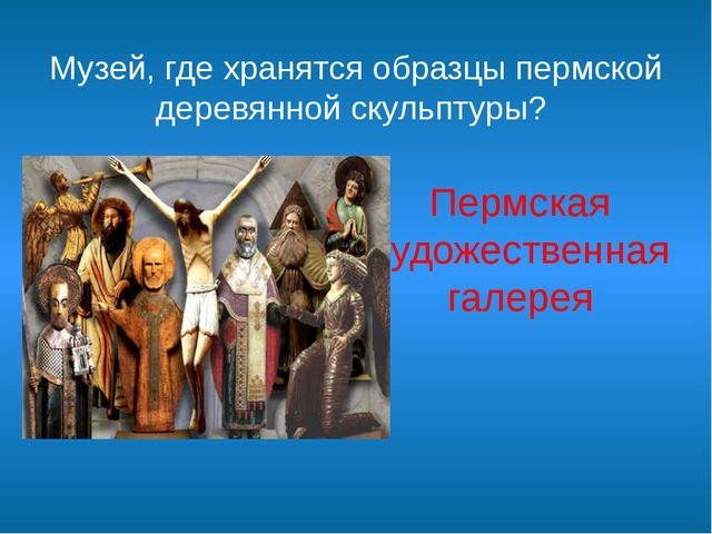 Музей, где хранятся образцы пермской деревянной скульптуры? Пермская художест...