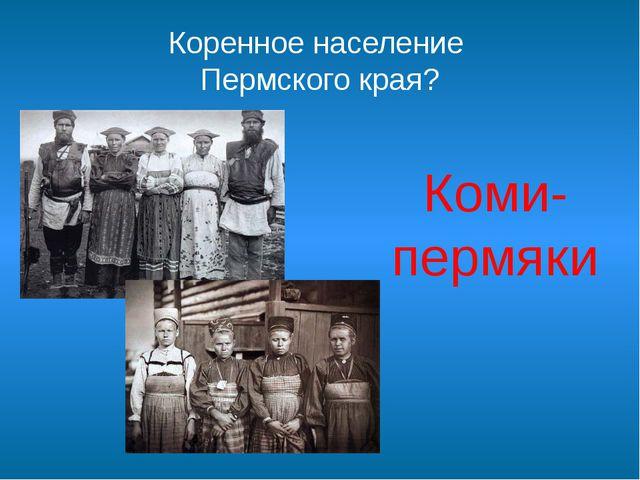 Коренное население Пермского края? Коми-пермяки