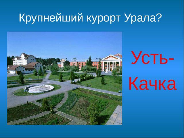 Крупнейший курорт Урала? Усть- Качка