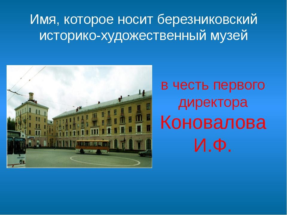 Имя, которое носит березниковский историко-художественный музей в честь перво...