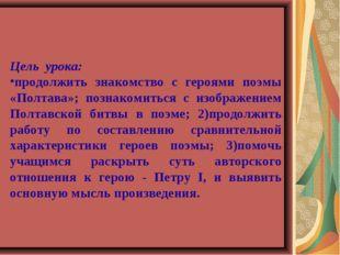 Цель урока: продолжить знакомство с героями поэмы «Полтава»; познакомиться с
