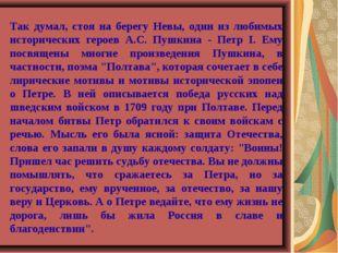 Так думал, стоя на берегу Невы, один из любимых исторических героев А.С. Пушк