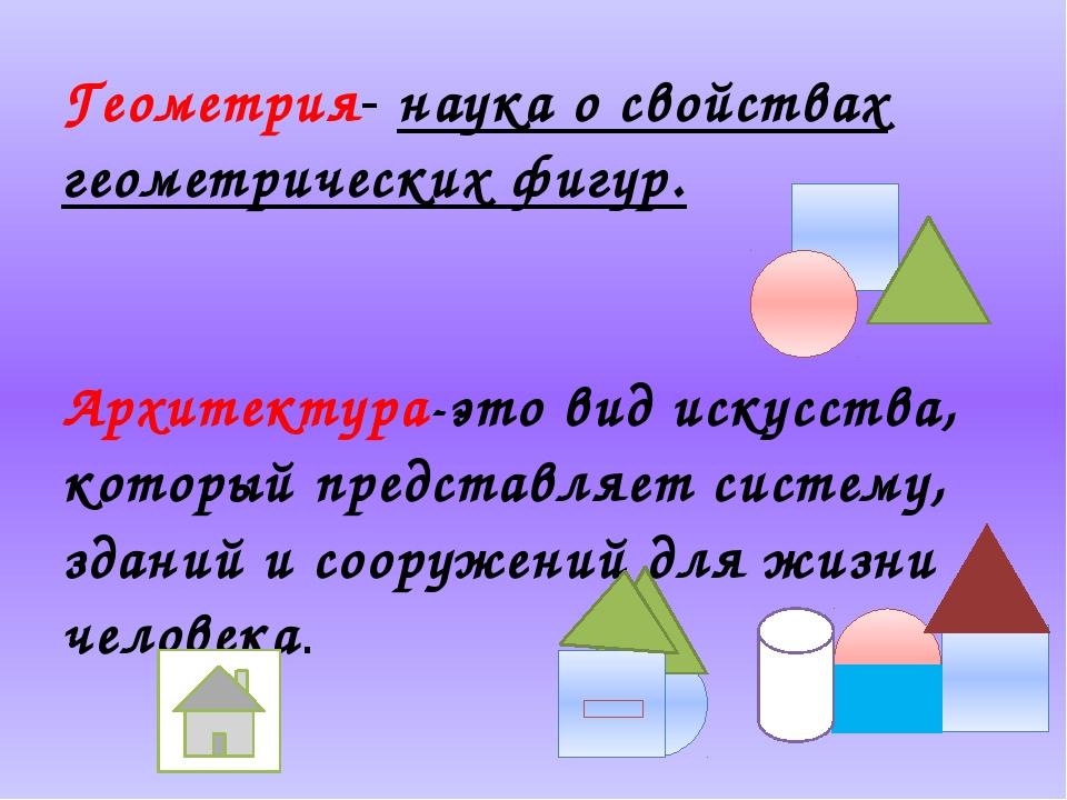 Геометрия- наука о свойствах геометрических фигур. Архитектура-это вид искус...
