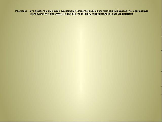 Изомеры – это вещества, имеющие одинаковый качественный и количественный сост...