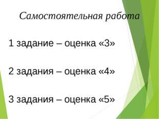 Самостоятельная работа 1 задание – оценка «3» 2 задания – оценка «4» 3 задани
