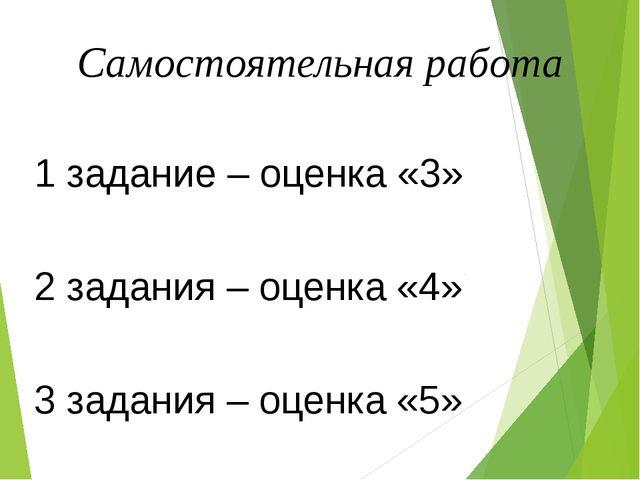 Самостоятельная работа 1 задание – оценка «3» 2 задания – оценка «4» 3 задани...
