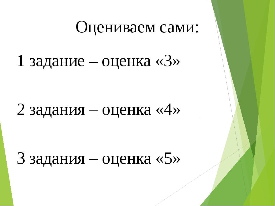 Оцениваем сами: 1 задание – оценка «3» 2 задания – оценка «4» 3 задания – оце...