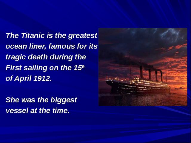 The Titanic is the greatest ocean liner, famous for its tragic death during t...