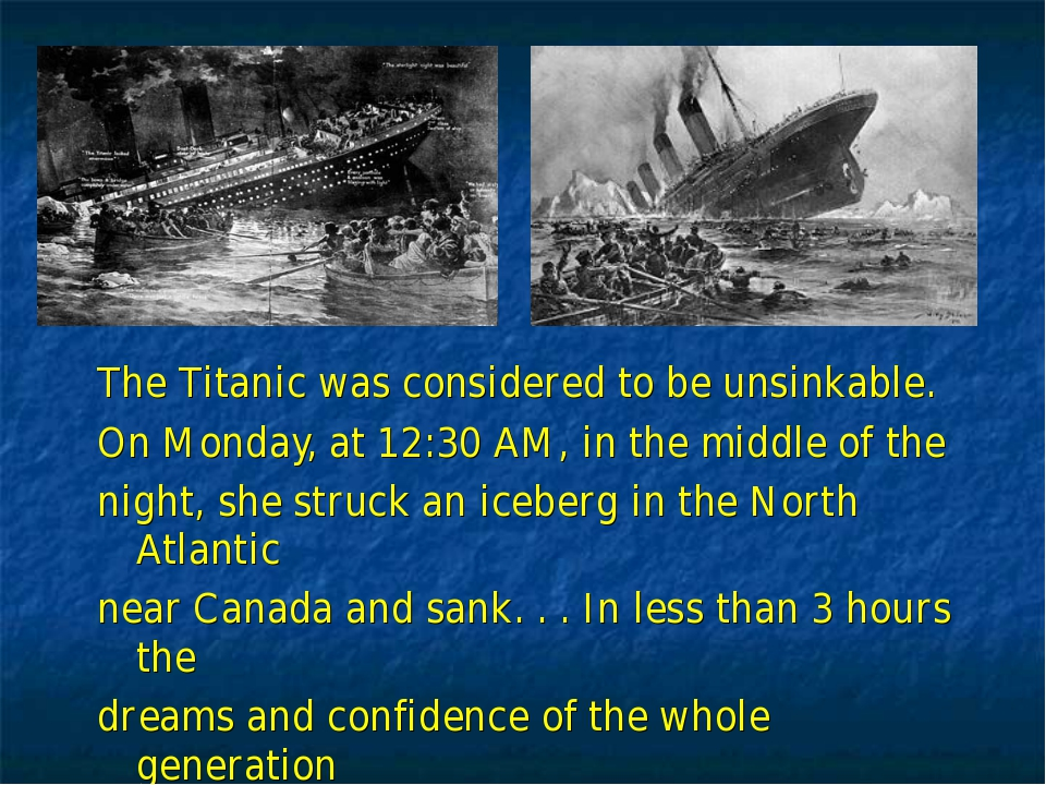 The Titanic was considered to be unsinkable. On Monday, at 12:30 AM, in the m...