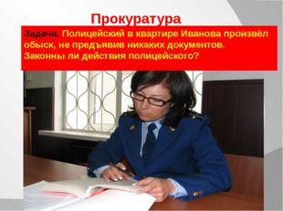 Прокуратура Задача. Полицейский в квартире Иванова произвёл обыск, не предъяв