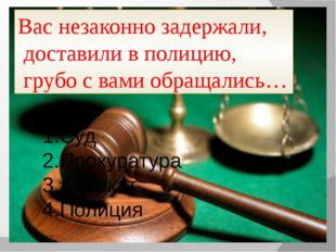 Вас незаконно задержали, доставили в полицию, грубо с вами обращались… Суд Пр