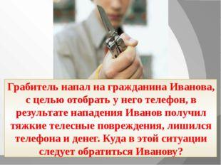 Грабитель напал на гражданина Иванова, с целью отобрать у него телефон, в ре