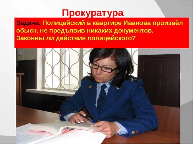 Прокуратура Задача. Полицейский в квартире Иванова произвёл обыск, не предъяв...