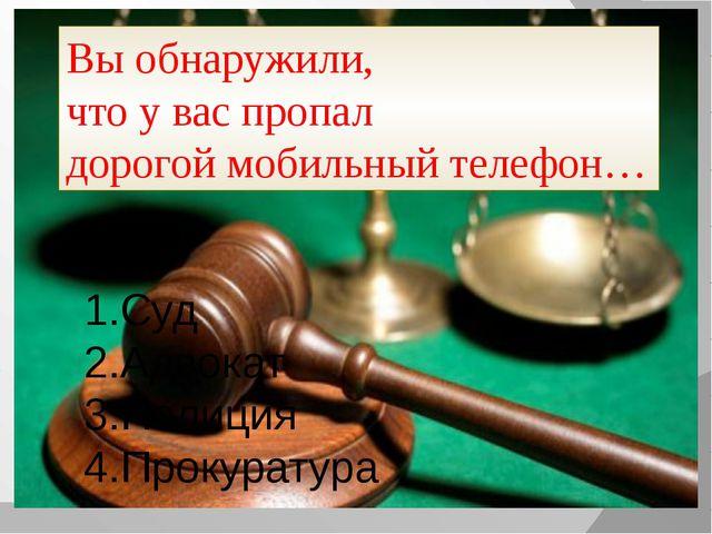 Вы обнаружили, что у вас пропал дорогой мобильный телефон… Суд Адвокат Полици...
