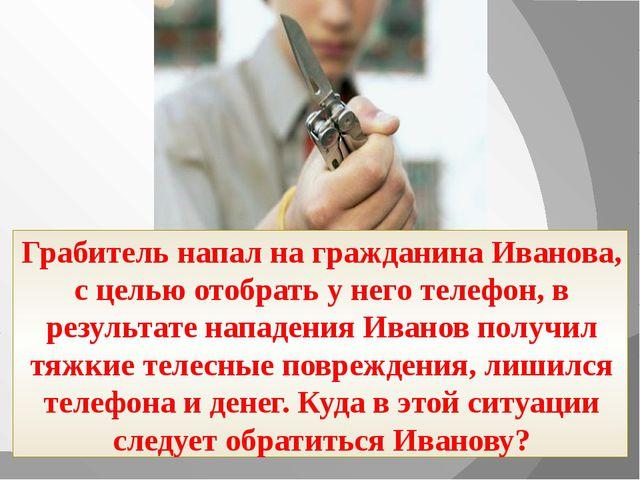 Грабитель напал на гражданина Иванова, с целью отобрать у него телефон, в ре...