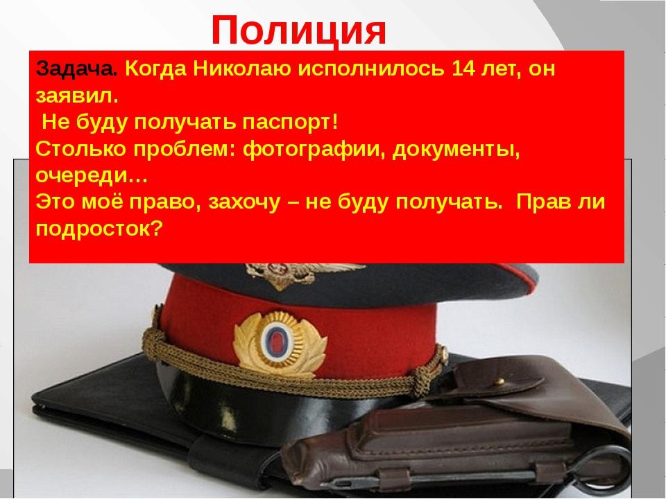 Полиция Задача. Когда Николаю исполнилось 14 лет, он заявил. Не буду получать...