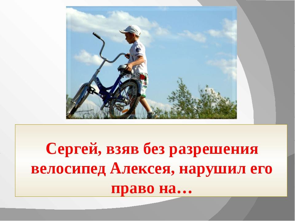 Сергей, взяв без разрешения велосипед Алексея, нарушил его право на…