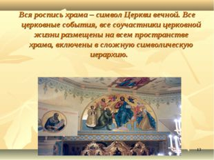 * Вся роспись храма – символ Церкви вечной. Все церковные события, все соучас