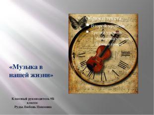 «Музыка в нашей жизни» Классный руководитель 9Б класса: Руды Любовь Павловна