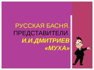 РУССКАЯ БАСНЯ. ПРЕДСТАВИТЕЛИ. И.И.ДМИТРИЕВ «МУХА»