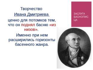 ЗАСЛУГА БАСНОПИСЦА Творчество Ивана Дмитриева ценно для потомков тем, что он