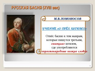 РУССКАЯ БАСНЯ (XVIII век) * М.В.ЛОМОНОСОВ УЧЕНИЕ «О ТРЁХ ШТИЛЯХ» Отнёс басню