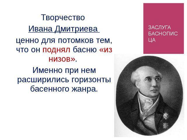 ЗАСЛУГА БАСНОПИСЦА Творчество Ивана Дмитриева ценно для потомков тем, что он...