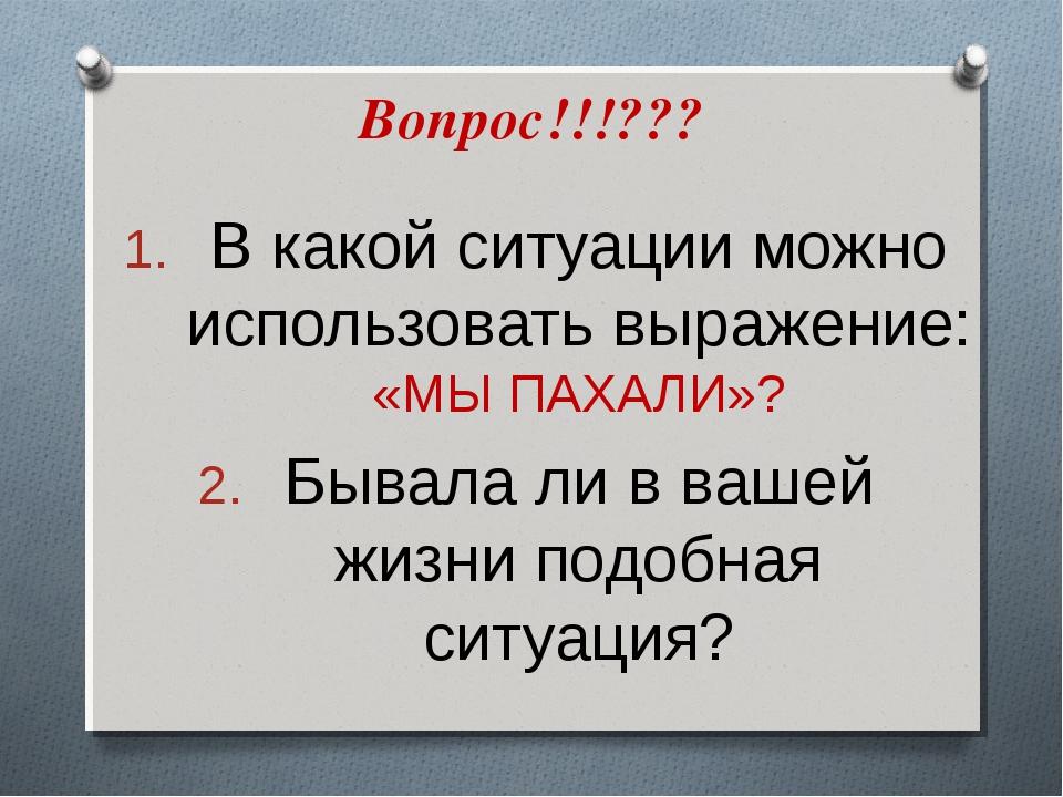 Вопрос!!!??? В какой ситуации можно использовать выражение: «МЫ ПАХАЛИ»? Быва...